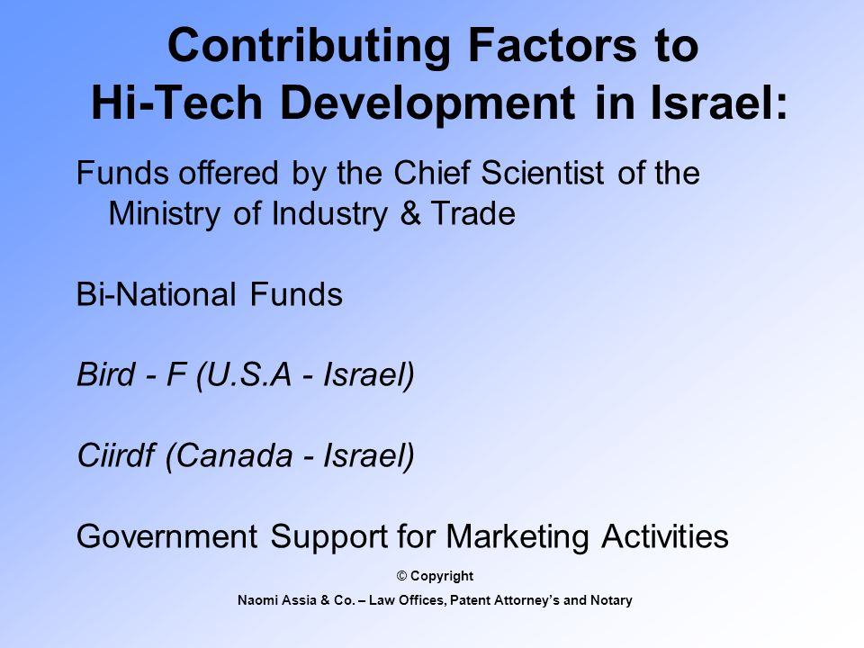 Contributing Factors to Hi-Tech Development in Israel: Funds offered by the Chief Scientist of the Ministry of Industry & Trade Bi-National Funds Bird - F (U.S.A - Israel) Ciirdf (Canada - Israel) Government Support for Marketing Activities © Copyright Naomi Assia & Co.