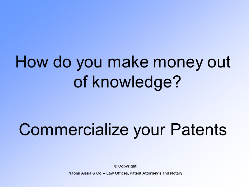 How do you make money out of knowledge. Commercialize your Patents © Copyright Naomi Assia & Co.