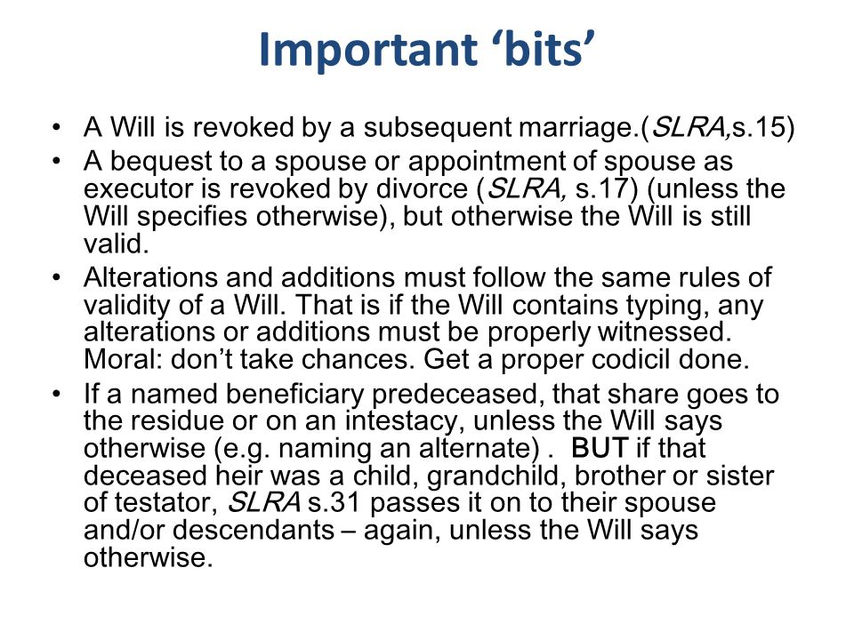 A Will is revoked by a subsequent marriage.(SLRA,s.15) A bequest to a spouse or appointment of spouse as executor is revoked by divorce (SLRA, s.17) (unless the Will specifies otherwise), but otherwise the Will is still valid.