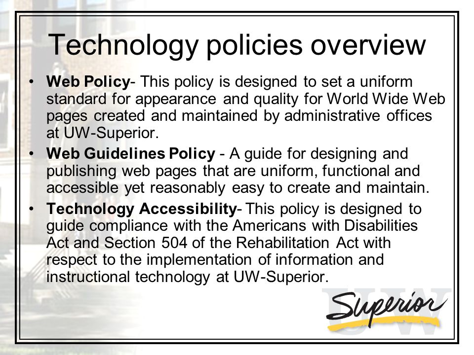 Technology policies overview Web Policy- This policy is designed to set a uniform standard for appearance and quality for World Wide Web pages created and maintained by administrative offices at UW-Superior.