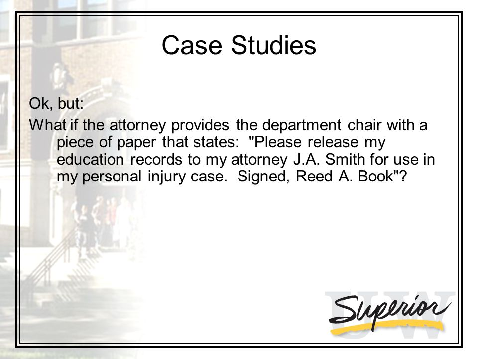 Case Studies Ok, but: What if the attorney provides the department chair with a piece of paper that states: Please release my education records to my attorney J.A.
