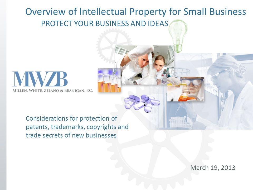 Overview of Intellectual Property for Small Business March 19, 2013 Considerations for protection of patents, trademarks, copyrights and trade secrets of new businesses PROTECT YOUR BUSINESS AND IDEAS