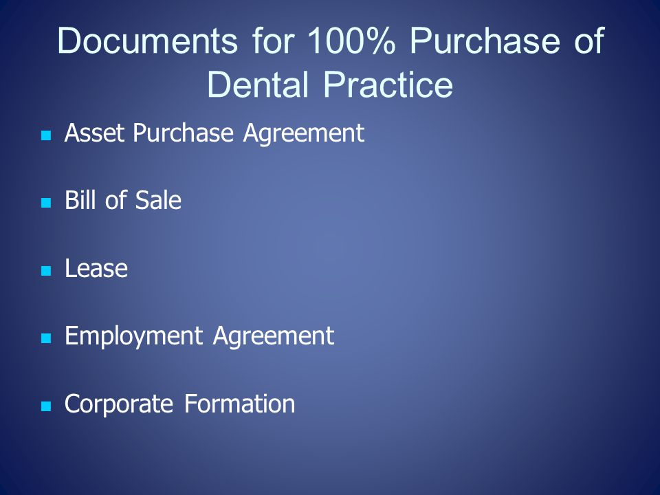 Documents for 100% Purchase of Dental Practice Asset Purchase Agreement Bill of Sale Lease Employment Agreement Corporate Formation