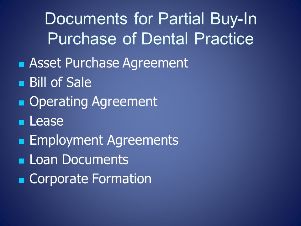 Documents for Partial Buy-In Purchase of Dental Practice Asset Purchase Agreement Bill of Sale Operating Agreement Lease Employment Agreements Loan Documents Corporate Formation
