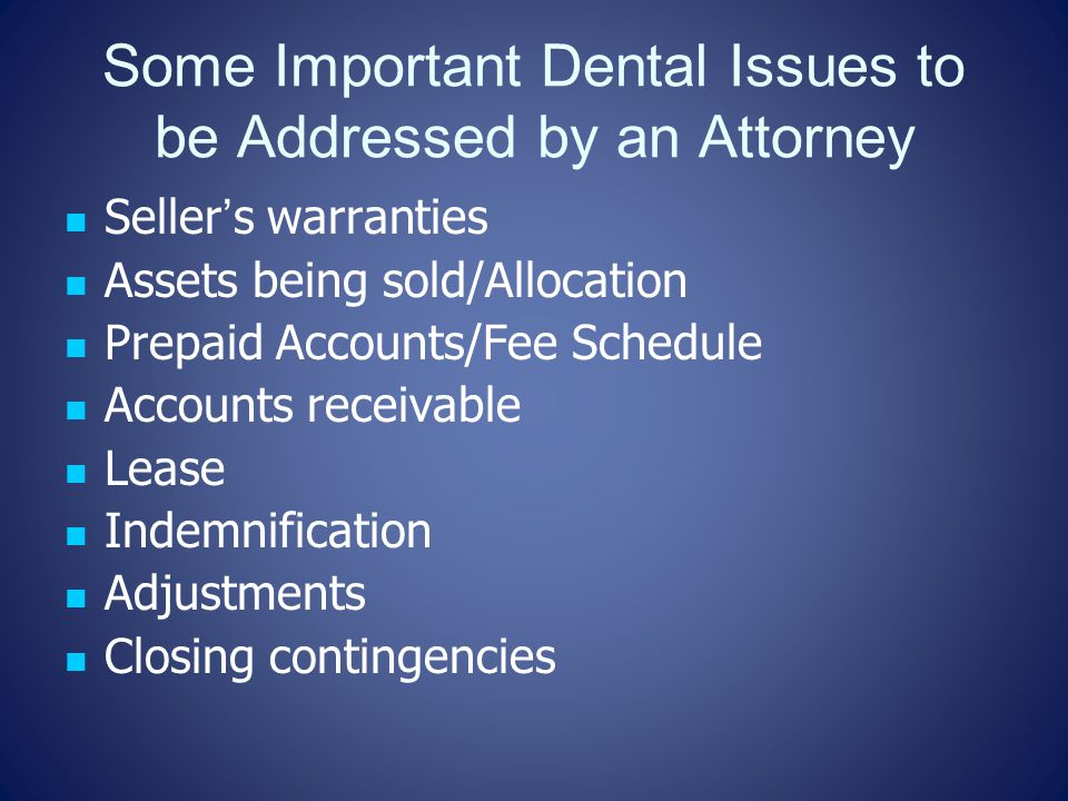 Some Important Dental Issues to be Addressed by an Attorney Seller's warranties Assets being sold/Allocation Prepaid Accounts/Fee Schedule Accounts receivable Lease Indemnification Adjustments Closing contingencies