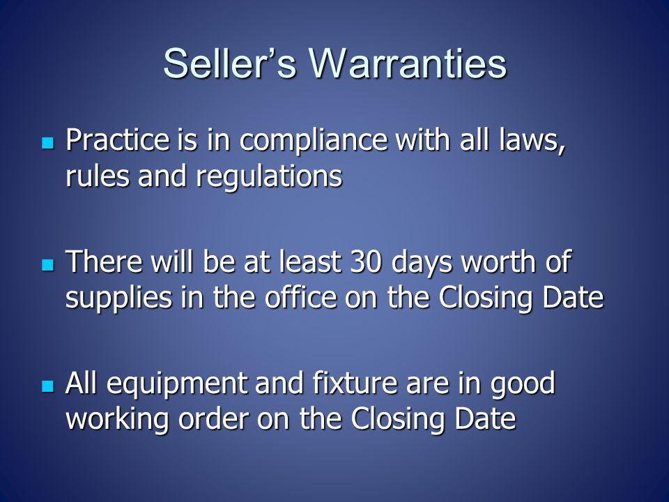 Seller's Warranties Practice is in compliance with all laws, rules and regulations Practice is in compliance with all laws, rules and regulations There will be at least 30 days worth of supplies in the office on the Closing Date There will be at least 30 days worth of supplies in the office on the Closing Date All equipment and fixture are in good working order on the Closing Date All equipment and fixture are in good working order on the Closing Date