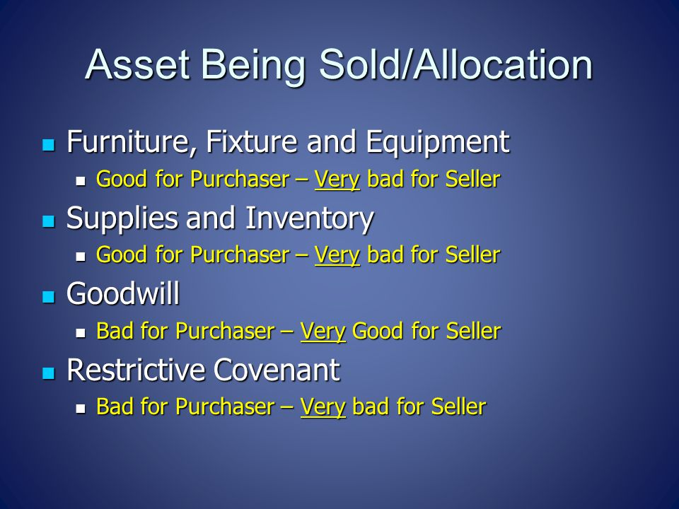 Asset Being Sold/Allocation Furniture, Fixture and Equipment Furniture, Fixture and Equipment Good for Purchaser – Very bad for Seller Good for Purchaser – Very bad for Seller Supplies and Inventory Supplies and Inventory Good for Purchaser – Very bad for Seller Good for Purchaser – Very bad for Seller Goodwill Goodwill Bad for Purchaser – Very Good for Seller Bad for Purchaser – Very Good for Seller Restrictive Covenant Restrictive Covenant Bad for Purchaser – Very bad for Seller Bad for Purchaser – Very bad for Seller