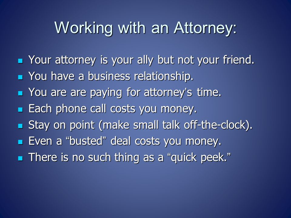 Working with an Attorney: Your attorney is your ally but not your friend.