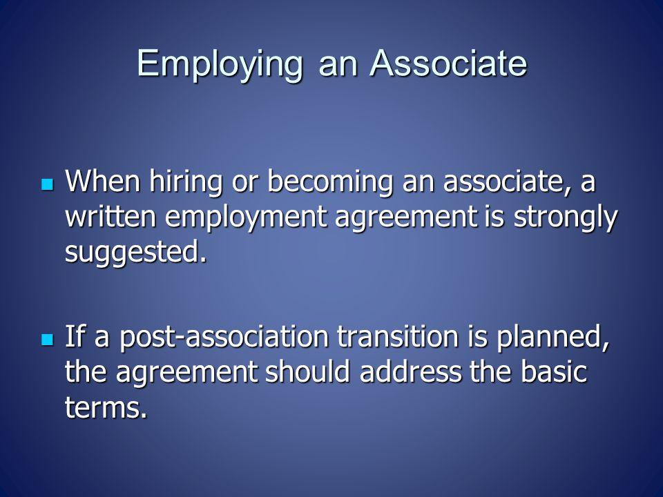 Employing an Associate When hiring or becoming an associate, a written employment agreement is strongly suggested. When hiring or becoming an associat