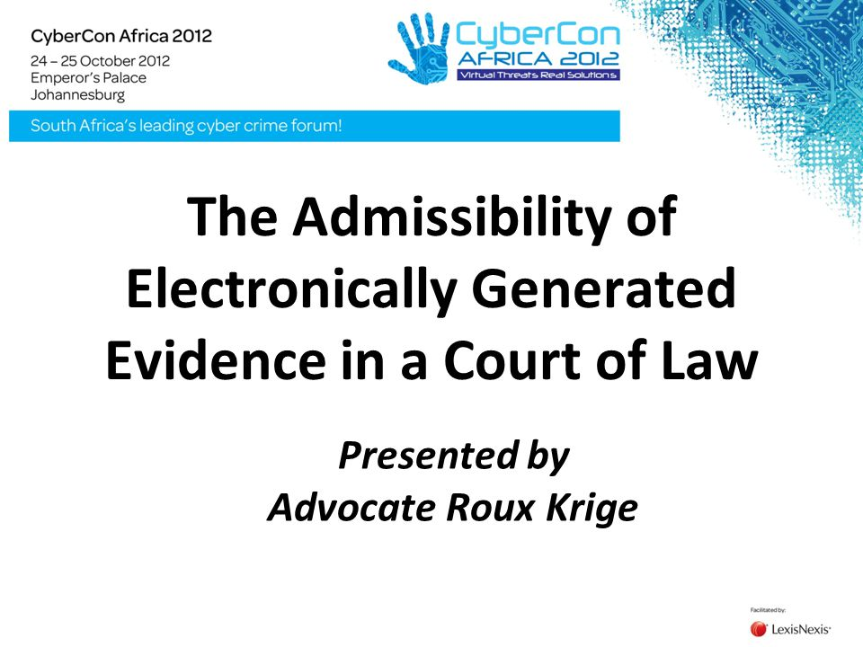 The Admissibility of Electronically Generated Evidence in a Court of Law Presented by Advocate Roux Krige