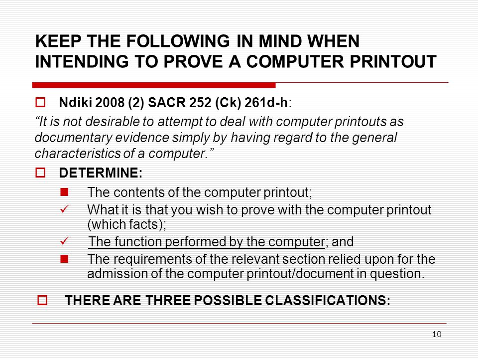 """10 KEEP THE FOLLOWING IN MIND WHEN INTENDING TO PROVE A COMPUTER PRINTOUT  Ndiki 2008 (2) SACR 252 (Ck) 261d-h: """"It is not desirable to attempt to de"""