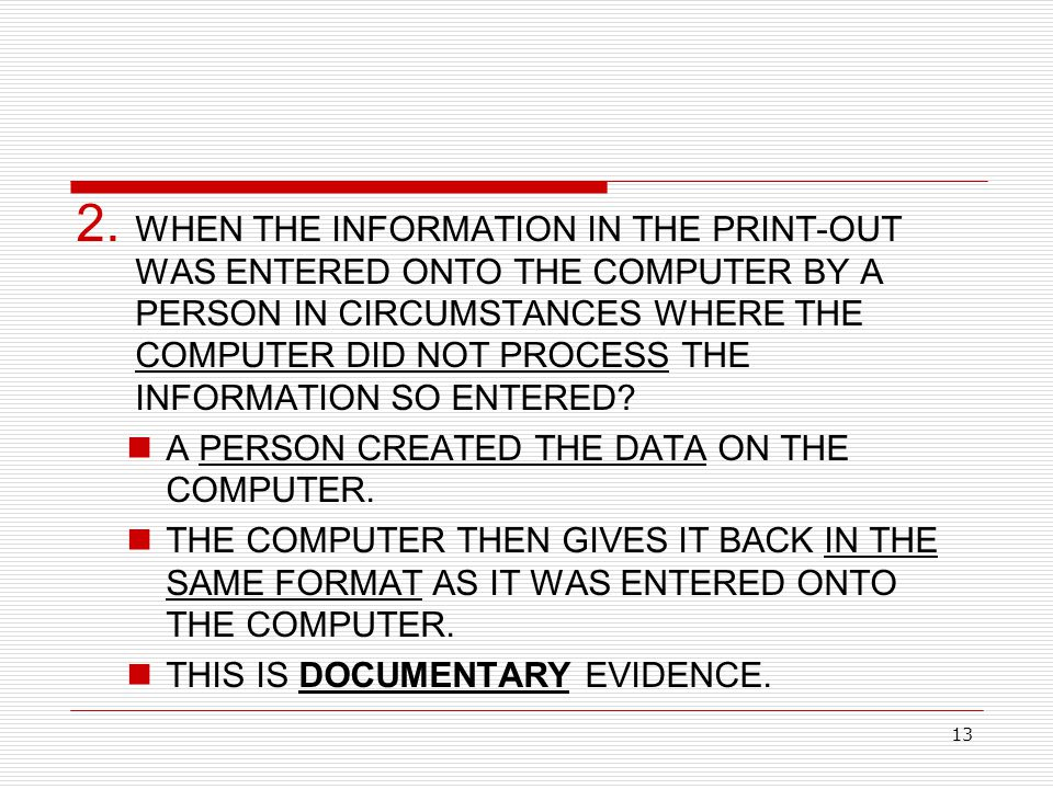 13 2. WHEN THE INFORMATION IN THE PRINT-OUT WAS ENTERED ONTO THE COMPUTER BY A PERSON IN CIRCUMSTANCES WHERE THE COMPUTER DID NOT PROCESS THE INFORMAT