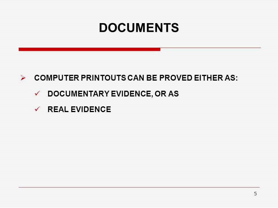 DOCUMENTS  COMPUTER PRINTOUTS CAN BE PROVED EITHER AS: DOCUMENTARY EVIDENCE, OR AS REAL EVIDENCE 5