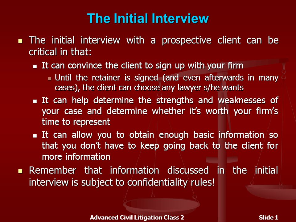 Advanced Civil Litigation Class 2Slide 1 The Initial Interview The initial interview with a prospective client can be critical in that: The initial interview with a prospective client can be critical in that: It can convince the client to sign up with your firm It can convince the client to sign up with your firm Until the retainer is signed (and even afterwards in many cases), the client can choose any lawyer s/he wants Until the retainer is signed (and even afterwards in many cases), the client can choose any lawyer s/he wants It can help determine the strengths and weaknesses of your case and determine whether it's worth your firm's time to represent It can help determine the strengths and weaknesses of your case and determine whether it's worth your firm's time to represent It can allow you to obtain enough basic information so that you don't have to keep going back to the client for more information It can allow you to obtain enough basic information so that you don't have to keep going back to the client for more information Remember that information discussed in the initial interview is subject to confidentiality rules.