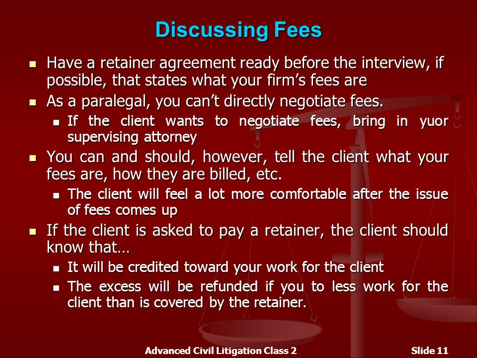 Advanced Civil Litigation Class 2Slide 11 Discussing Fees Have a retainer agreement ready before the interview, if possible, that states what your firm's fees are Have a retainer agreement ready before the interview, if possible, that states what your firm's fees are As a paralegal, you can't directly negotiate fees.