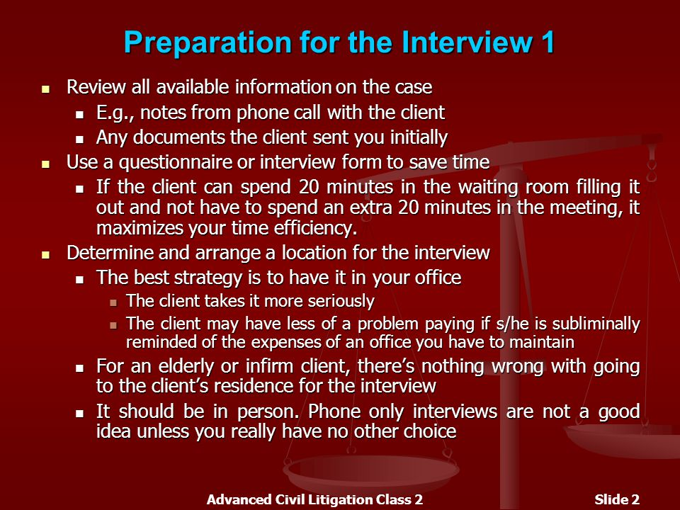 Advanced Civil Litigation Class 2Slide 2 Preparation for the Interview 1 Review all available information on the case Review all available information on the case E.g., notes from phone call with the client E.g., notes from phone call with the client Any documents the client sent you initially Any documents the client sent you initially Use a questionnaire or interview form to save time Use a questionnaire or interview form to save time If the client can spend 20 minutes in the waiting room filling it out and not have to spend an extra 20 minutes in the meeting, it maximizes your time efficiency.