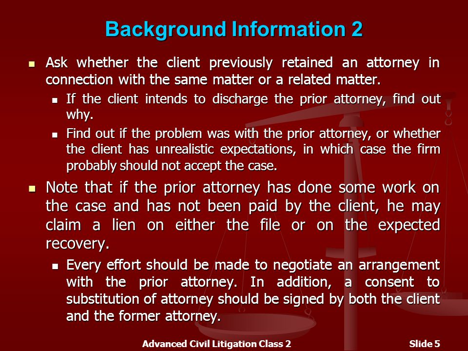 Advanced Civil Litigation Class 2Slide 5 Background Information 2 Ask whether the client previously retained an attorney in connection with the same matter or a related matter.
