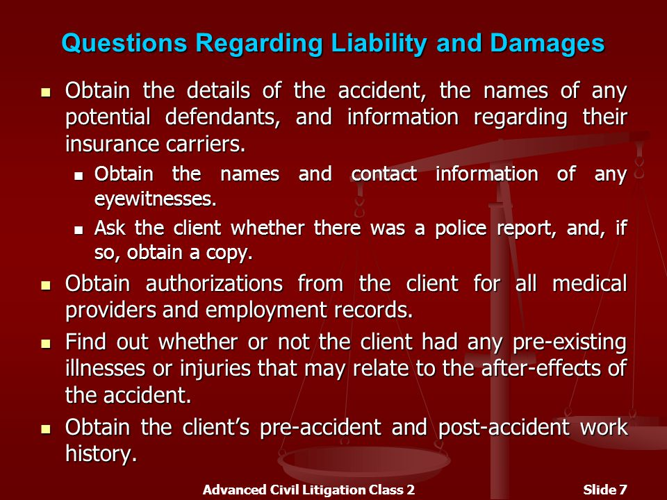 Advanced Civil Litigation Class 2Slide 7 Questions Regarding Liability and Damages Obtain the details of the accident, the names of any potential defendants, and information regarding their insurance carriers.