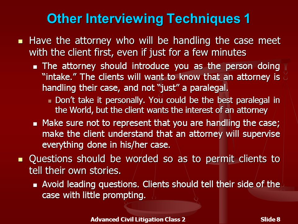 Advanced Civil Litigation Class 2Slide 8 Other Interviewing Techniques 1 Have the attorney who will be handling the case meet with the client first, even if just for a few minutes Have the attorney who will be handling the case meet with the client first, even if just for a few minutes The attorney should introduce you as the person doing intake. The clients will want to know that an attorney is handling their case, and not just a paralegal.
