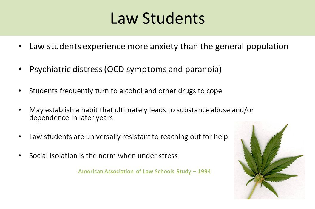 Law Students Law students experience more anxiety than the general population Psychiatric distress (OCD symptoms and paranoia) Students frequently turn to alcohol and other drugs to cope May establish a habit that ultimately leads to substance abuse and/or dependence in later years Law students are universally resistant to reaching out for help Social isolation is the norm when under stress American Association of Law Schools Study – 1994