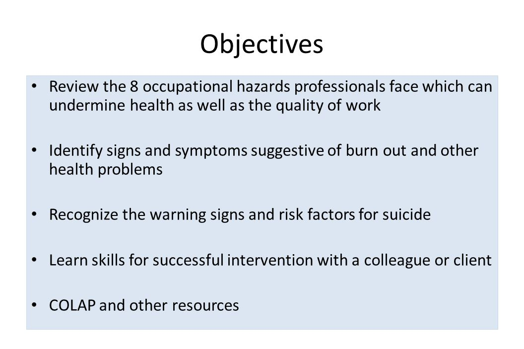 Objectives Review the 8 occupational hazards professionals face which can undermine health as well as the quality of work Identify signs and symptoms suggestive of burn out and other health problems Recognize the warning signs and risk factors for suicide Learn skills for successful intervention with a colleague or client COLAP and other resources