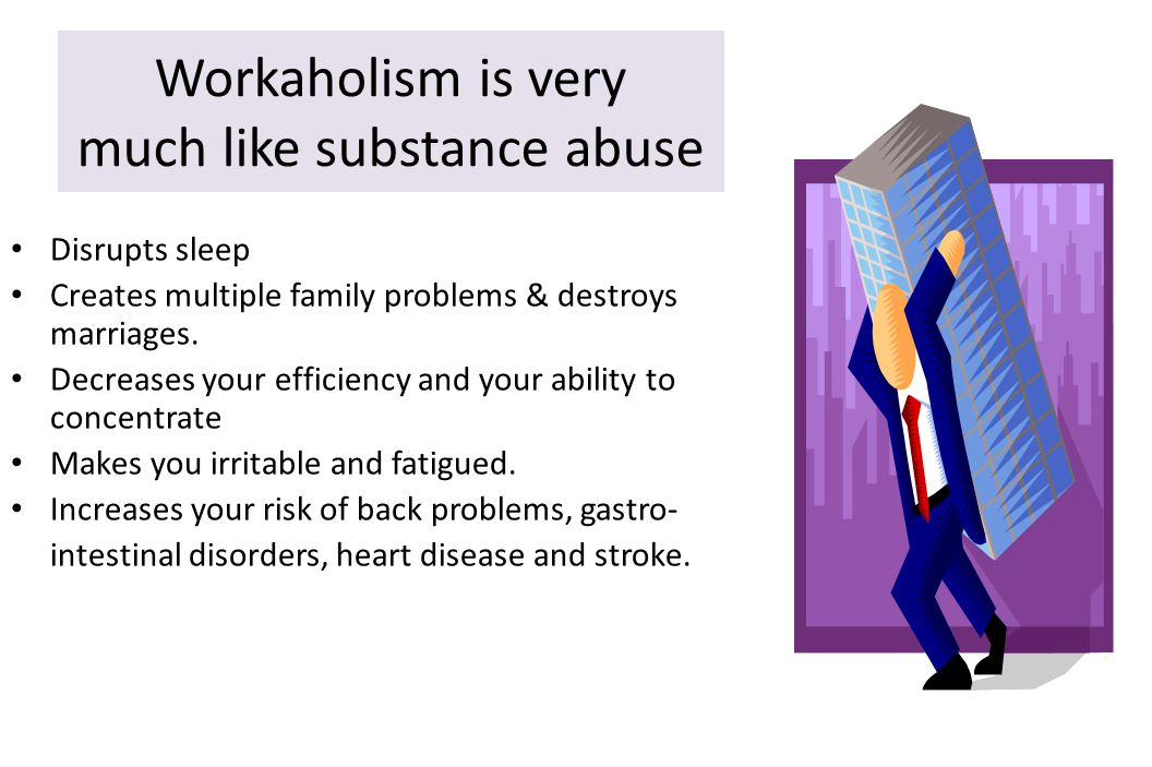 Workaholism is very much like substance abuse Disrupts sleep Creates multiple family problems & destroys marriages.