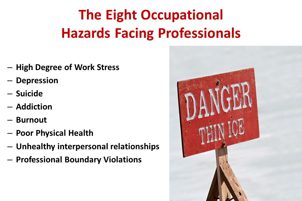 The Eight Occupational Hazards Facing Professionals – High Degree of Work Stress – Depression – Suicide – Addiction – Burnout – Poor Physical Health – Unhealthy interpersonal relationships – Professional Boundary Violations