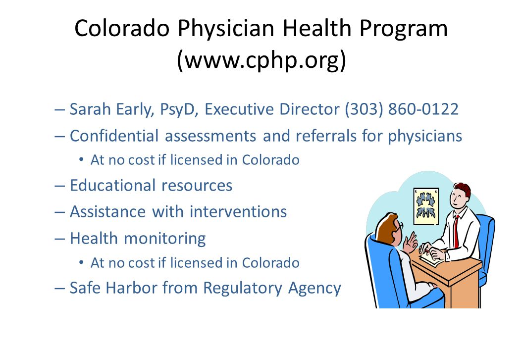Colorado Physician Health Program (www.cphp.org) – Sarah Early, PsyD, Executive Director (303) 860-0122 – Confidential assessments and referrals for physicians At no cost if licensed in Colorado – Educational resources – Assistance with interventions – Health monitoring At no cost if licensed in Colorado – Safe Harbor from Regulatory Agency