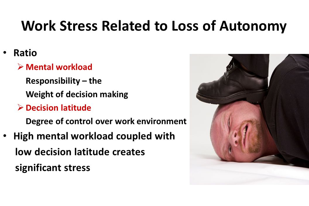 Work Stress Related to Loss of Autonomy Ratio  Mental workload Responsibility – the Weight of decision making  Decision latitude Degree of control over work environment High mental workload coupled with low decision latitude creates significant stress