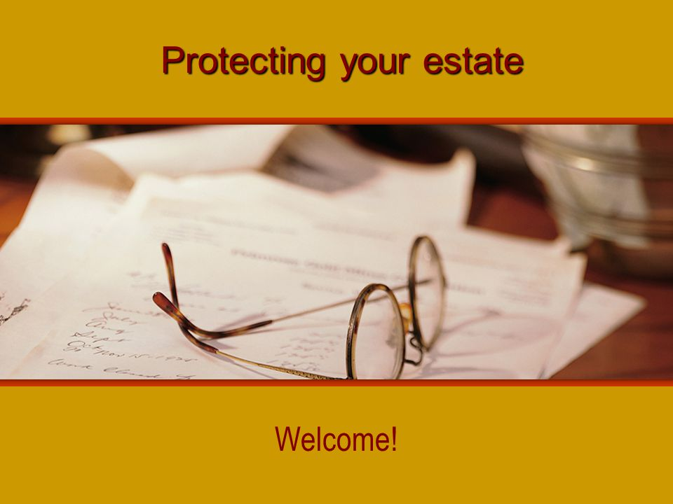 Protecting your estate Welcome!