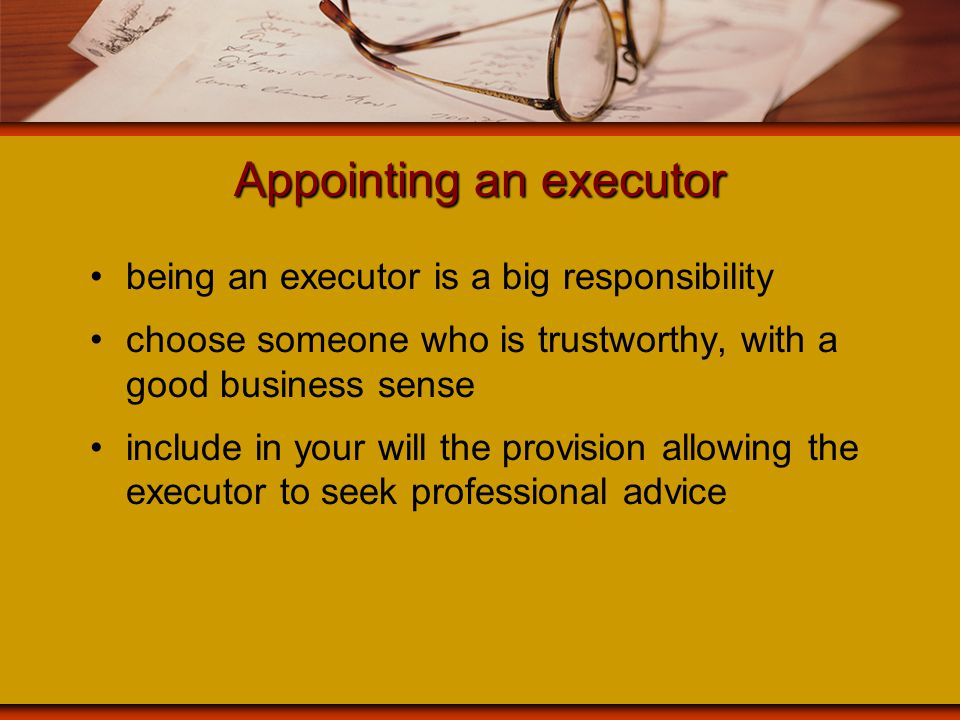 Appointing an executor being an executor is a big responsibility choose someone who is trustworthy, with a good business sense include in your will th