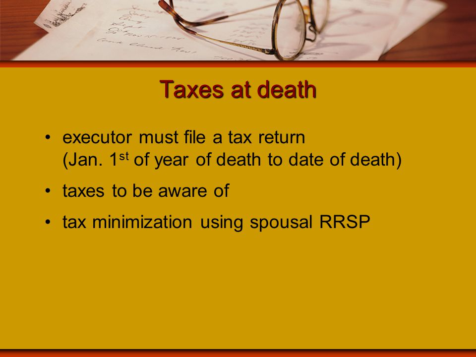 Taxes at death executor must file a tax return (Jan. 1 st of year of death to date of death) taxes to be aware of tax minimization using spousal RRSP