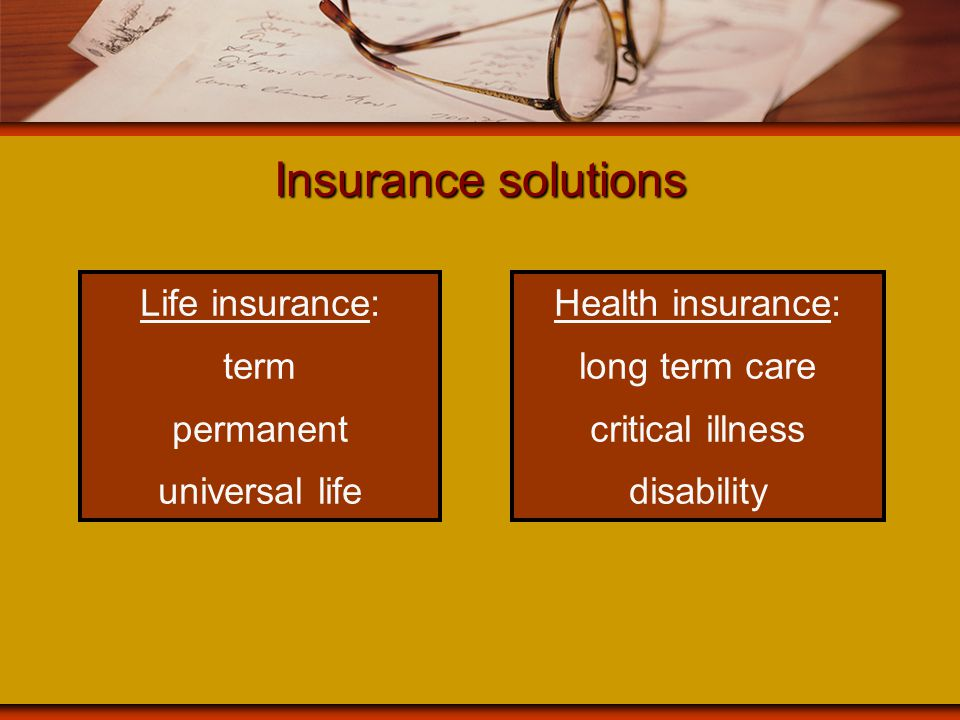 Insurance solutions Life insurance: term permanent universal life Health insurance: long term care critical illness disability
