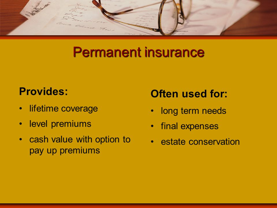 Permanent insurance Provides: lifetime coverage level premiums cash value with option to pay up premiums Often used for: long term needs final expense