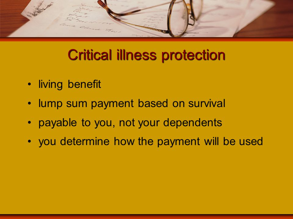 Critical illness protection living benefit lump sum payment based on survival payable to you, not your dependents you determine how the payment will b