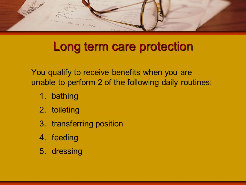Long term care protection You qualify to receive benefits when you are unable to perform 2 of the following daily routines: 1.bathing 2.toileting 3.tr
