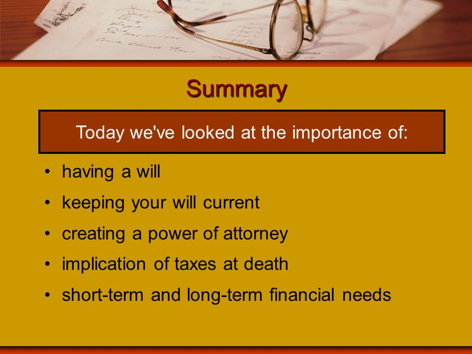 Summary having a will keeping your will current creating a power of attorney implication of taxes at death short-term and long-term financial needs To