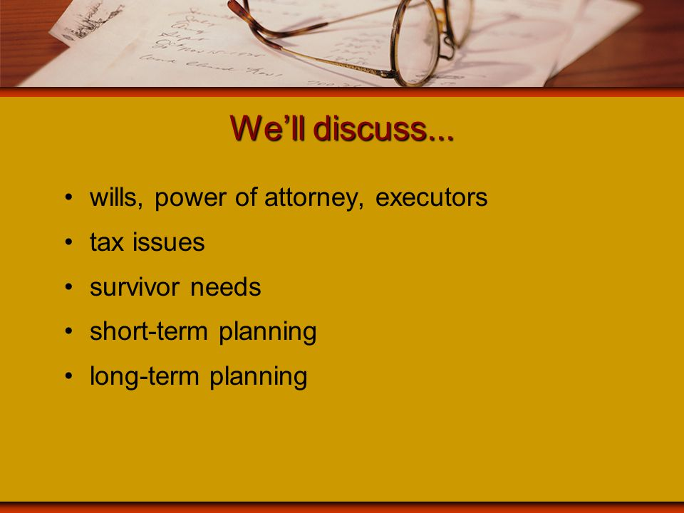 We'll discuss... wills, power of attorney, executors tax issues survivor needs short-term planning long-term planning