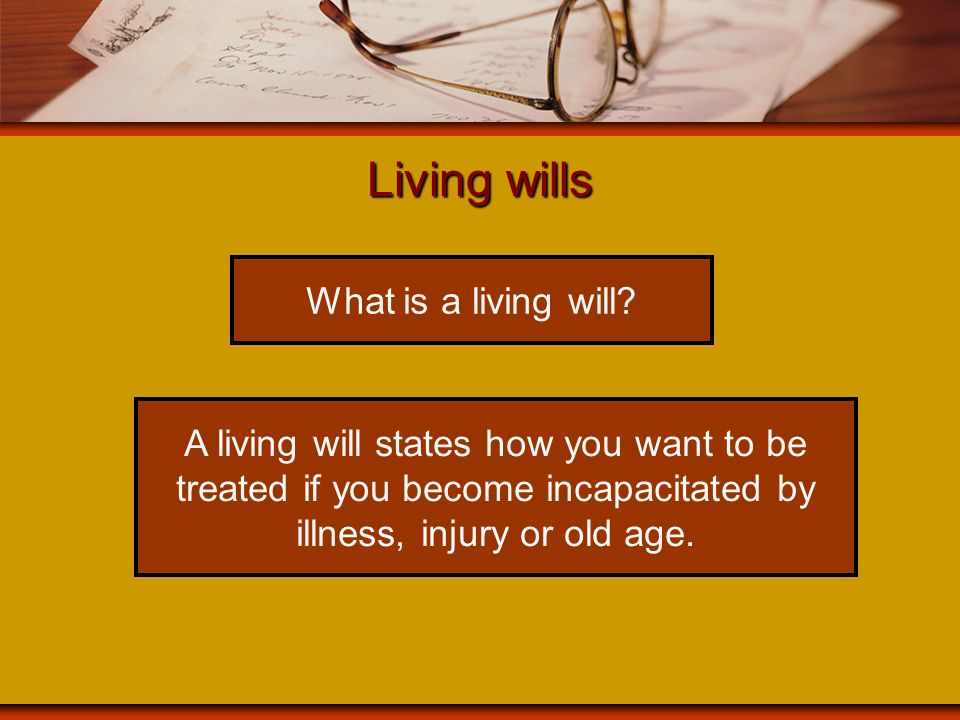 Living wills What is a living will? A living will states how you want to be treated if you become incapacitated by illness, injury or old age.