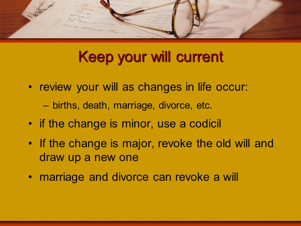 Keep your will current review your will as changes in life occur: –births, death, marriage, divorce, etc. if the change is minor, use a codicil If the