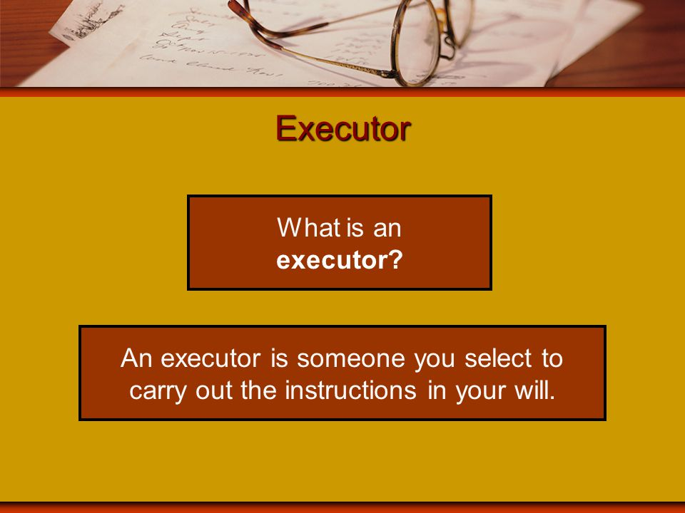 Appointing an executor being an executor is a big responsibility choose someone who is trustworthy, with a good business sense include in your will the provision allowing the executor to seek professional advice