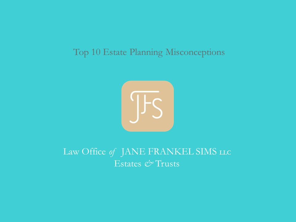 Top 10 Estate Planning Misconceptions Law Office of JANE FRANKEL SIMS LLC Estates & Trusts