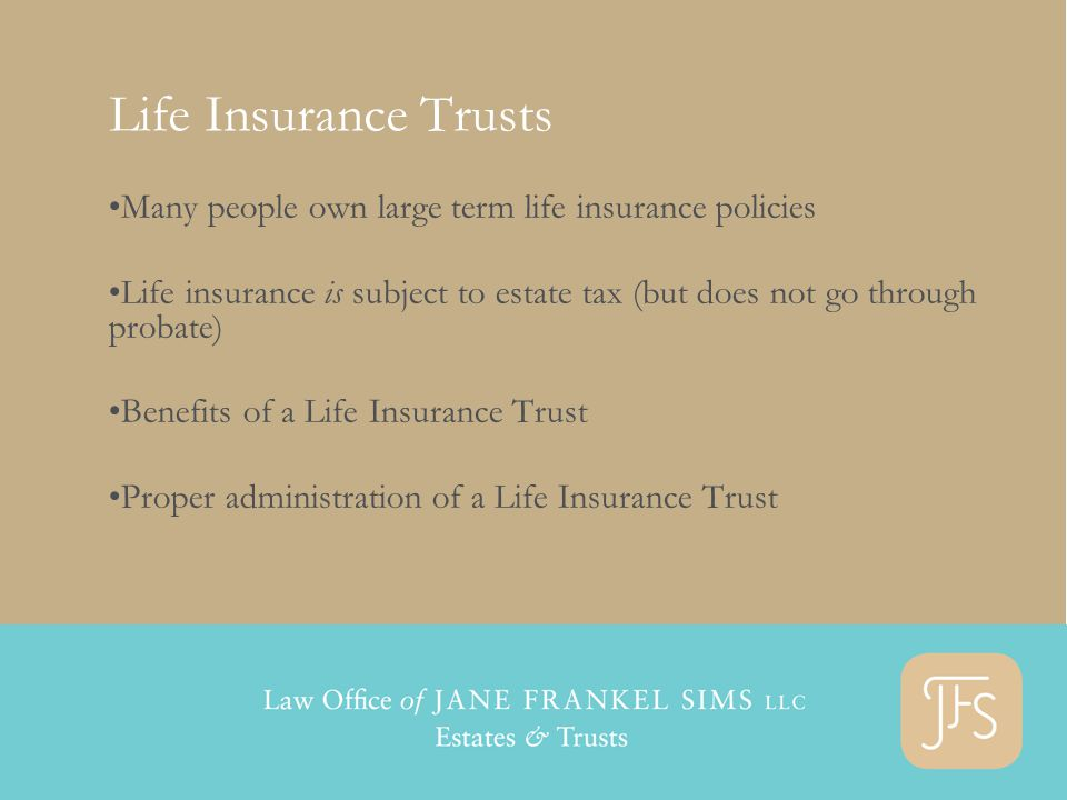 Life Insurance Trusts Many people own large term life insurance policies Life insurance is subject to estate tax (but does not go through probate) Benefits of a Life Insurance Trust Proper administration of a Life Insurance Trust
