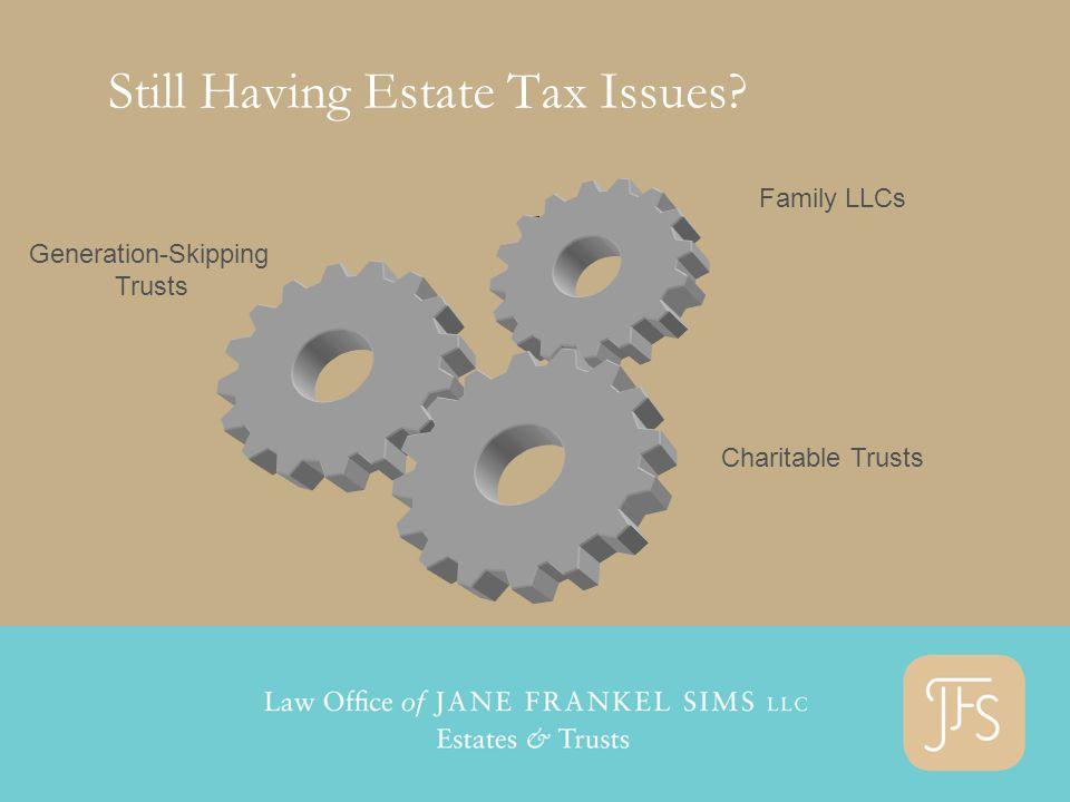 G Still Having Estate Tax Issues? Generation-Skipping Trusts Family LLCs Charitable Trusts