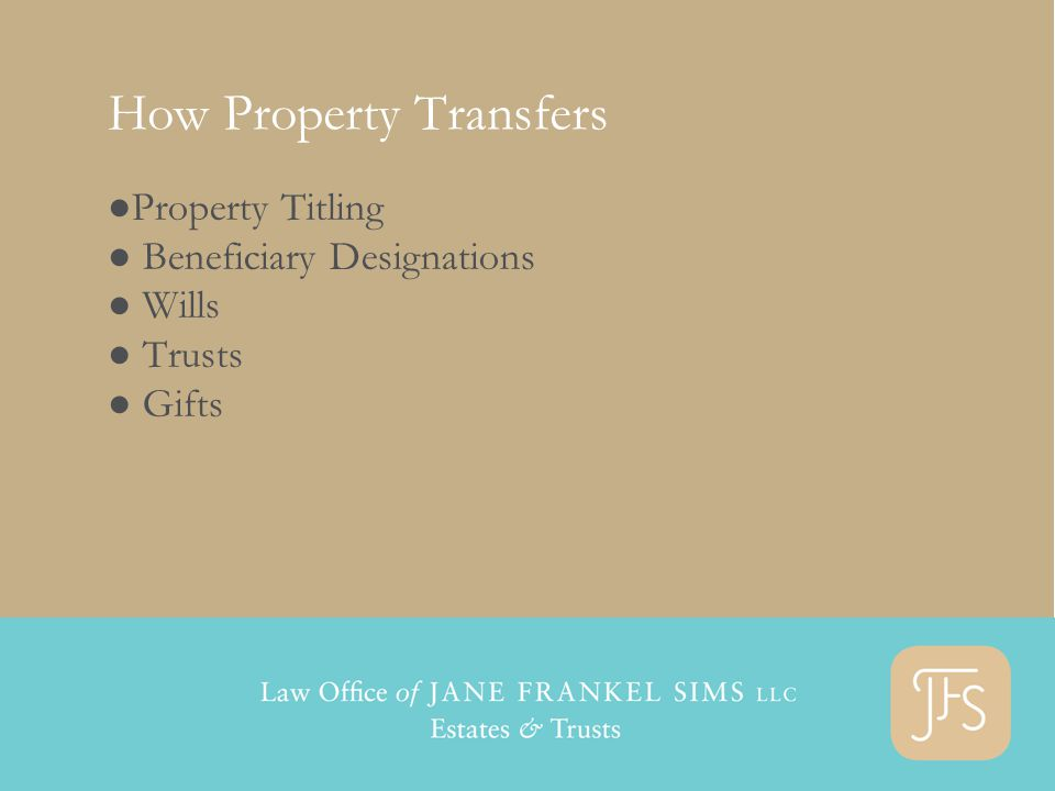 How Property Transfers ●Property Titling ● Beneficiary Designations ● Wills ● Trusts ● Gifts