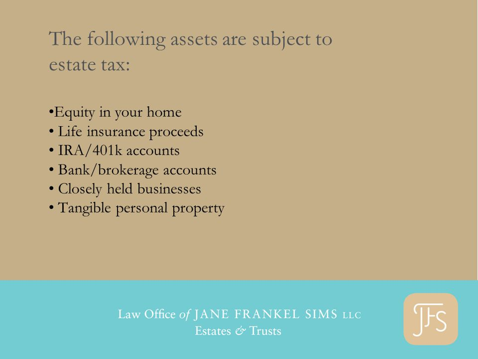 The following assets are subject to estate tax: Equity in your home Life insurance proceeds IRA/401k accounts Bank/brokerage accounts Closely held businesses Tangible personal property