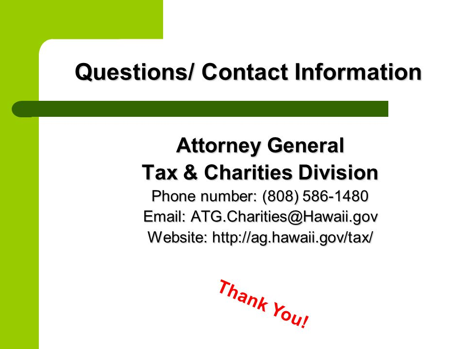 Questions/ Contact Information Attorney General Tax & Charities Division Phone number: (808) 586-1480 Email: ATG.Charities@Hawaii.gov Website: http://ag.hawaii.gov/tax/ Thank You!