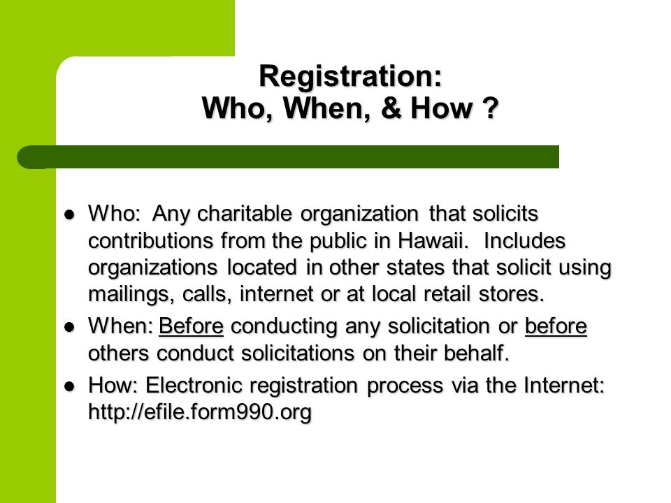 Registration: Who, When, & How ? Who: Any charitable organization that solicits contributions from the public in Hawaii. Includes organizations locate