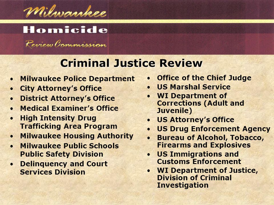 Criminal Justice Review Milwaukee Police Department City Attorney's Office District Attorney's Office Medical Examiner's Office High Intensity Drug Trafficking Area Program Milwaukee Housing Authority Milwaukee Public Schools Public Safety Division Delinquency and Court Services Division Office of the Chief Judge US Marshal Service WI Department of Corrections (Adult and Juvenile) US Attorney's Office US Drug Enforcement Agency Bureau of Alcohol, Tobacco, Firearms and Explosives US Immigrations and Customs Enforcement WI Department of Justice, Division of Criminal Investigation