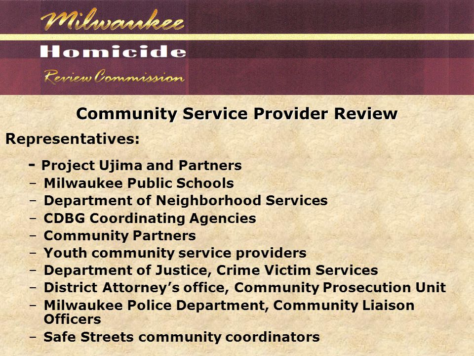Community Service Provider Review Representatives: - Project Ujima and Partners –Milwaukee Public Schools –Department of Neighborhood Services –CDBG Coordinating Agencies –Community Partners –Youth community service providers –Department of Justice, Crime Victim Services –District Attorney's office, Community Prosecution Unit –Milwaukee Police Department, Community Liaison Officers –Safe Streets community coordinators